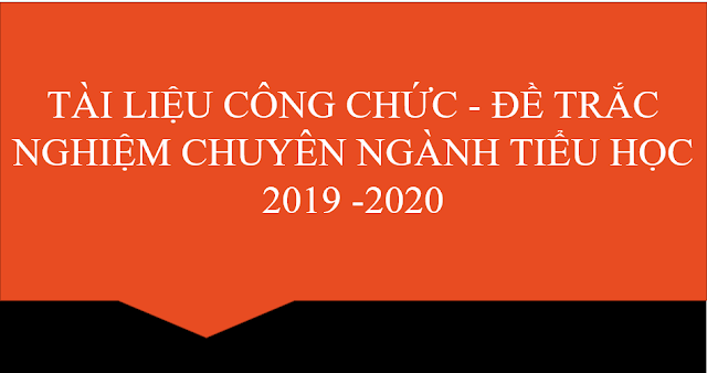 TÀI LIỆU CÔNG CHỨC - ĐỀ TRẮC NGHIỆM CHUYÊN NGÀNH TIỂU HỌC 2019 -2020
