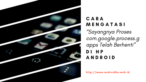 "Cara Mengatasi ""Sayangnya Proses com.google.process.gapps Telah Berhenti"" di Hp Android"