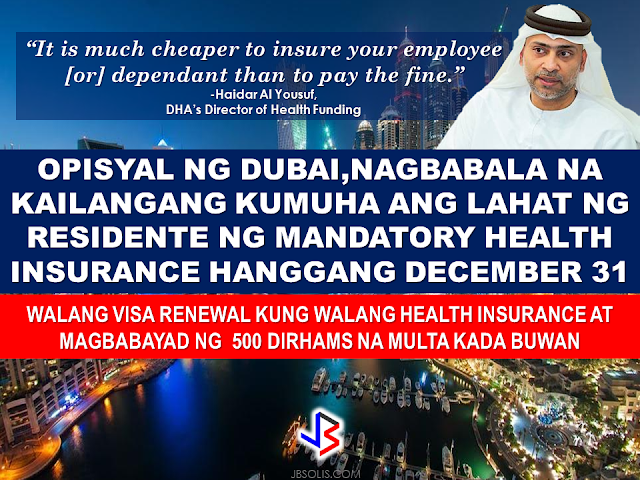 "Dubai residents have just few days left, until December 31, to get health insurance, or face fines, an official said on Wednesday.  Starting January 1, 2017, a fine of 500 Dirhams per month will be paid by each resident who does not have mandatory health insurance coverage.   The said fine must be paid by either an employee's sponsor, or a resident who is sponsoring dependants. If not provided by a an employee's company, dependants can include spouses, children and domestic workers such as houseboys, maids and nannies.   No new visa will be granted and no existing one renewed without health insurance.  This rule will be enforced in cooperation between Dubai Health Authority (DHA) and the General Directorate of Residency and Foreigners Affairs (GDRFA).  Compulsory insurance coverage  applies to Dubai residents only.     DHA officials  urged sponsors who have not yet provided their employees and dependants with insurance to comply as soon as possible.  The yearly premium for the most basic health insurance cover, known as the Essential Benefit Package, ranges from Dh565 to Dh650 — not much more than the cost of a single month's fine.    The beneficiary with basic insurance cover — aimed at dependants and employees who make less than Dh4,000 monthly — gets a maximum coverage of up to Dh150,000.     ""It is much cheaper to insure your employee [or] dependant than to pay the fine,"" said Haidar Al Yousuf, DHA's Director of Health Funding.  ""It's a very minimum cost which provides health security and stability to individuals,"" he added.  Al Yousuf said that the basic coverage package made premiums for elderly dependants far cheaper.  ""Similarly, premiums for elderly dependants were extremely expensive before the scheme and are affordable today,"" he added.  The Essential Benefit Package can be boosted with optional add-on cover.  The last and final phase in the three-year roll-out for full insurance cover for everyone in Dubai ended on July 31.  However, the DHA extended a six-month grace period, by not linking insurance cover to the visa renewal process until the end of the year.  But penalties are already in place for those companies who fall into the earlier roll out phases (phase 1 and 2) and have not complied with the deadline of the phase.  The DHA's website, www.isahd.ae, lists 50 insurance companies that provide health insurance choices at different rates.  Nine of these insurance companies have been approved to dispense the bare-bones Essential Benefit Package.  The basic cover includes outpatient consultancy at clinics, referrals to specialist and for surgical and pathology investigations, maternity health cover, emergency visit to hospital and any surgery required as well as medications.  Women who have become pregnant either before or after getting the insurance will be covered for the cost of maternity care.  While employers have group insurance schemes for their employees, a resident can shop for a tailor-made cover for his dependants that include spouse, minors and domestic house help.     The amount of fine to be paid per month, per employee or resident from January 1, 2017   is Dh500.  The proportion of Dubai's population who already have mandatory health insurance  is 88% already.   There will be 3.4 million insured Dubai residents by June.  There are 50 insurance companies that has DHA permit to provide health insurance services in Dubai.  There are 9 insurance companies to provide basic health coverage to employees earning Dh4,000 and less.  There are 44 million health insurance services provided to individuals through the health insurance system in Dubai in 2016.  There is Dh6.8 billion total cost of the services.  There were 32 million individual diagnosis made in 2015.  Dh17.4 million of prescriptions issued.  There were 20,602 doctors have used the Dubai e-claims system. Source: Gulf News"