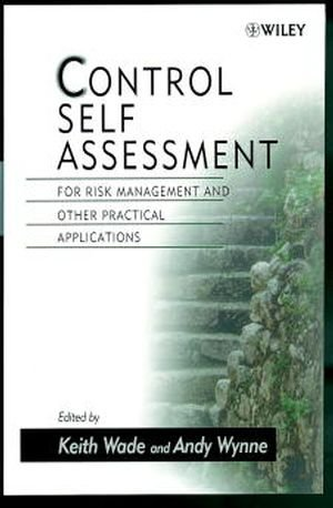 Control Self Assessment  For Risk Management and Other Practical Applications by Keith Wade and Andy Wynne