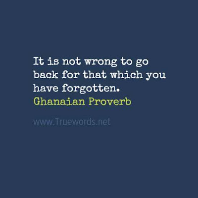 It is not wrong to go back for that which you have forgotten
