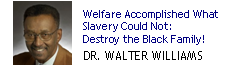Dr. Walter Williams says that welfare government programs have accomplished what slavery and Jim Crow laws could not do: destroy the black family.