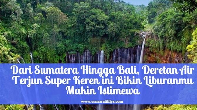 Dari Sumatera Hingga Bali, Deretan Air Terjun Super Keren ini Bikin Liburanmu Makin Istimewa