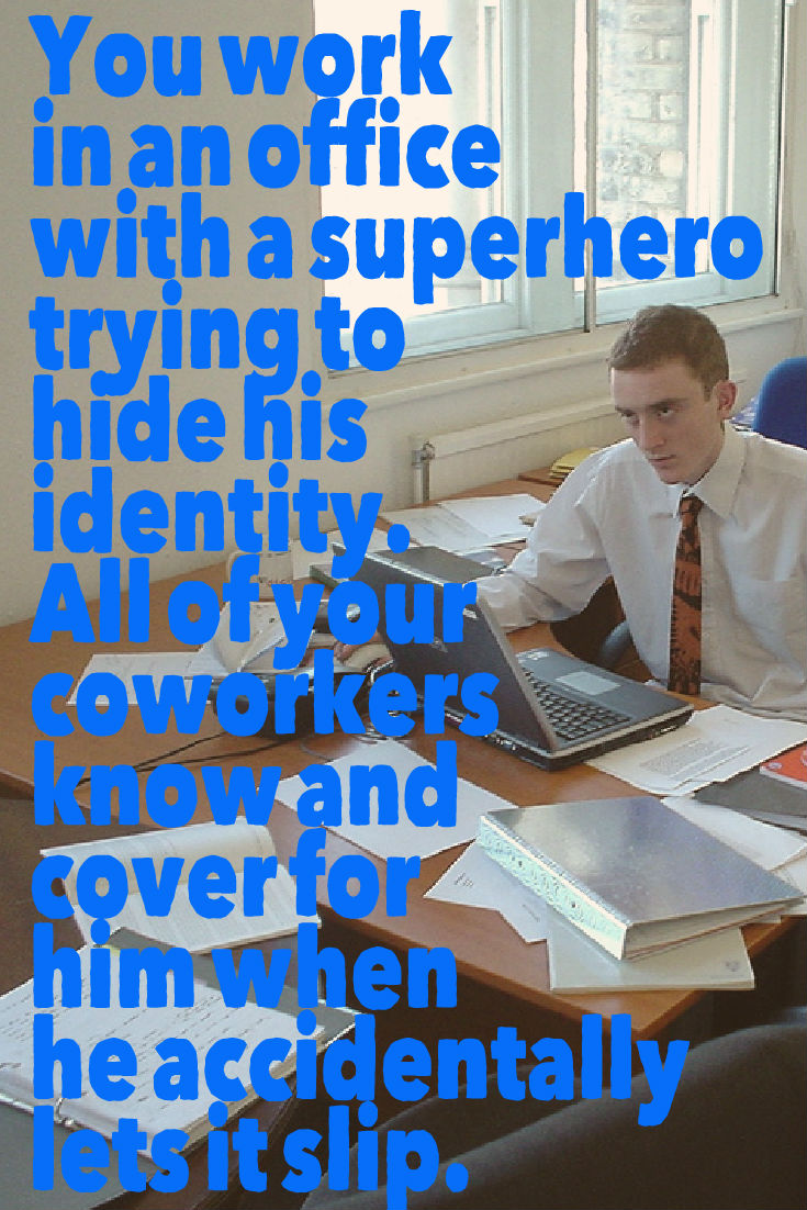 You work in an office with a superhero trying to hide his identity. All of your coworkers know and cover for him when he accidentally lets it slip. Writing Prompt