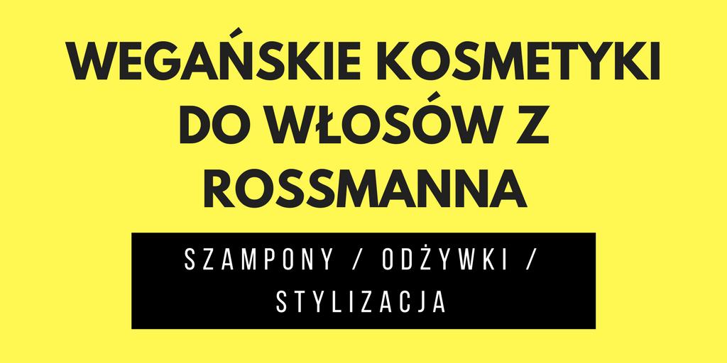 WEGAŃSKIE KOSMETYKI DO WŁOSÓW Z ROSSMANNA / SZAMPONY / ODŻYWKI / STYLIZACJA