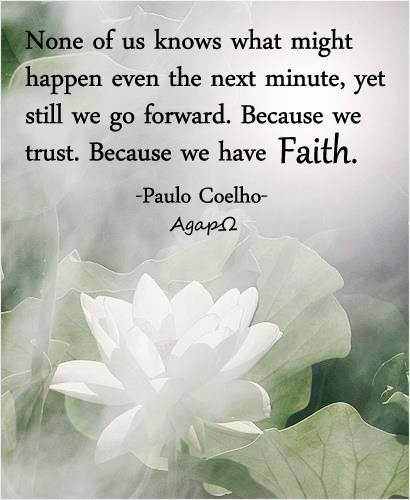 None of us knows what might happen even the next minute, yet still we go forward. Because we trust. Because we have Faith.
