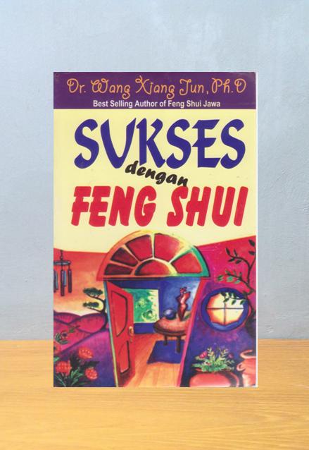 SUKSES DENGAN FENG SHUI, Dr. Wang Xiang Jun, Ph.D