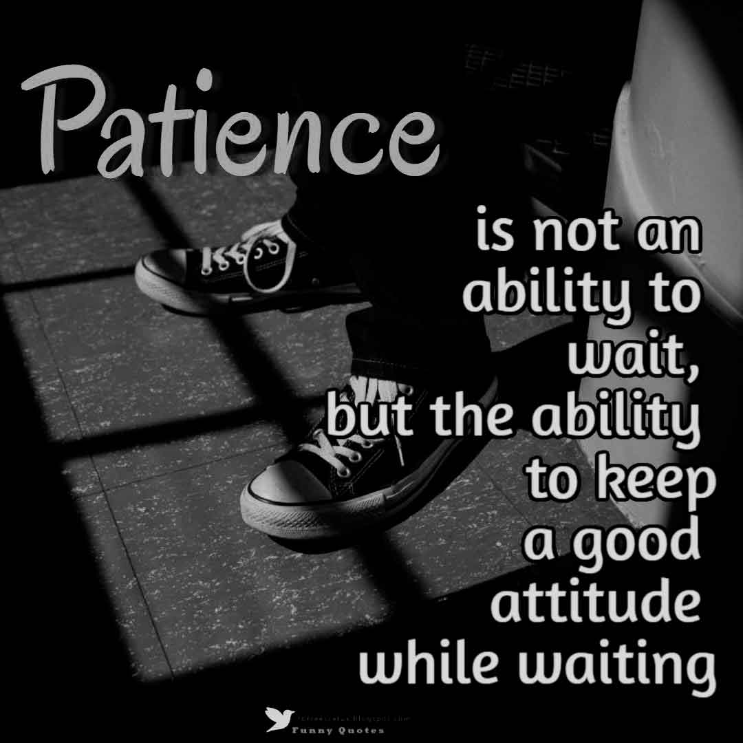 Patience is not an ability to wait , but the ability to keep a good attitude while waiting