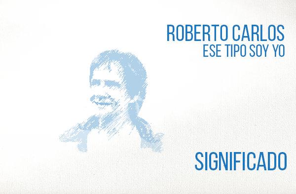 Ese Tipo Soy Yo significado de la canción Roberto Carlos.