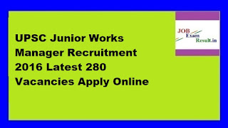 UPSC Junior Works Manager Recruitment 2016 Latest 280 Vacancies Apply Online