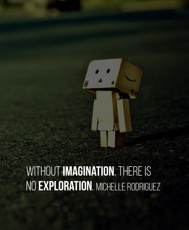 Without imagination, there is no exploration. Michelle Rodriguez