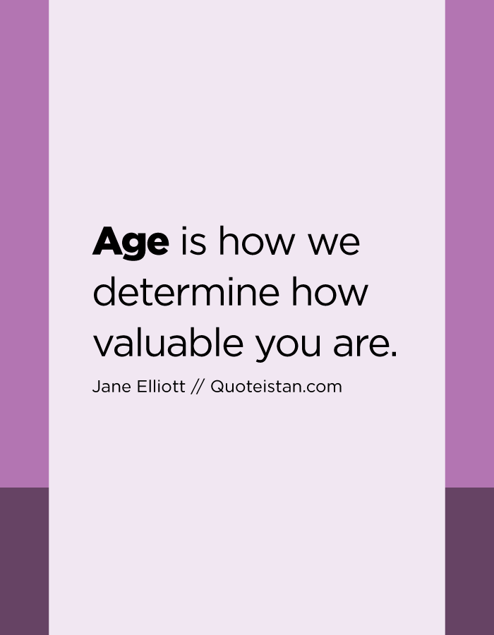 Age is how we determine how valuable you are.