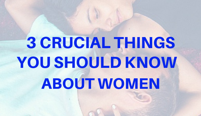 3 Crucial Things You Should Know About Women
