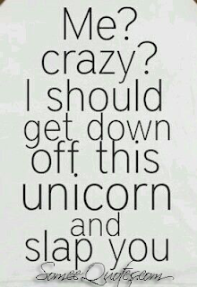 Me?Crazy?Ishoud get down off this unicorn and slap you.