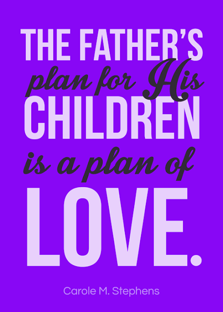 "October 2016 visiting teaching handout. Download and print the Carole M. Stephens quote ""The Father's plan for His children is a plan of love."""