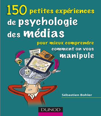 150 petites expériences de psychologie des médias : Pour mieux comprendre comment on vous manipule
