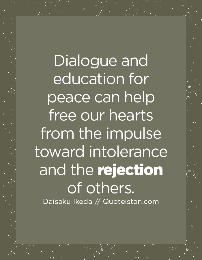 Dialogue and education for peace can help free our hearts from the impulse toward intolerance and the rejection of others.