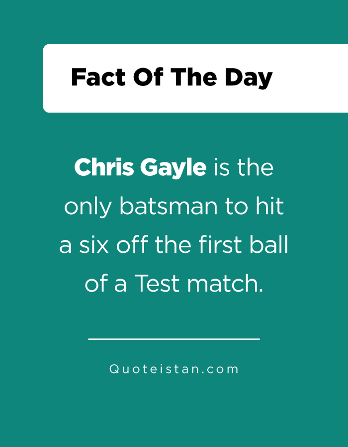 Chris Gayle is the only batsman to hit a six off the first ball of a Test match.