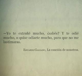 """""""Yo te extrañe mucho, ¿sabés? Y te odié mucho, o quise odiarte mucho, para que no me lastimaras."""" Eduardo Galeano - La canción de nosotros"""