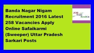 Banda Nagar Nigam Recruitment 2016 Latest 258 Vacancies Apply Online Safaikarmi (Sweeper) Uttar Pradesh Sarkari Posts