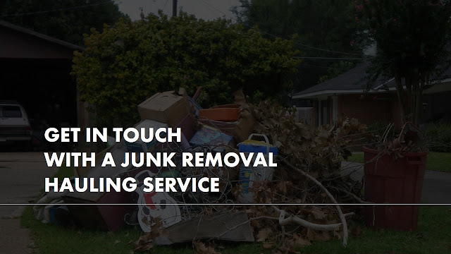 Why should you get in touch with a junk removal hauling service?