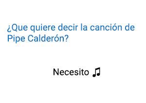 Pipe Calderón Necesito Significado de la Canción.
