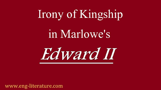 "Discuss Marlowe's ""Edward II"" as Play of Irony of Kingship."