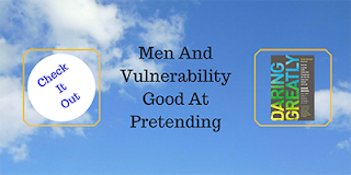 http://mindbodythoughts.blogspot.com/2013/04/men-and-vulnerability-good-at-pretending.html