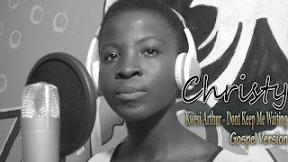 CHRISTY - DON'T KEEP ME WAITING [Kwesi Arthur] ( GOSPEL VERSION BY CHRISTY)