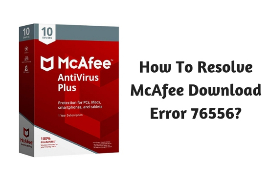 How To Resolve McAfee Download Error 76556?