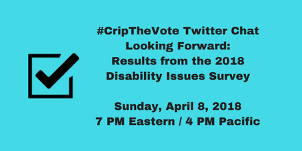 #CripTheVote Twitter Chat: Looking Forward - Results from 2018 #CripTheVote Disability Issues Survey - Sunday, April 8, 2018, 7 PM Eastern / 4 PM Pacific