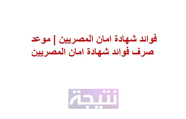فوائد شهادة امان المصريين | موعد صرف فوائد شهادة امان المصريين