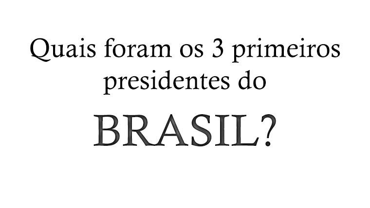Quais foram os 3 primeiros presidentes do Brasil?