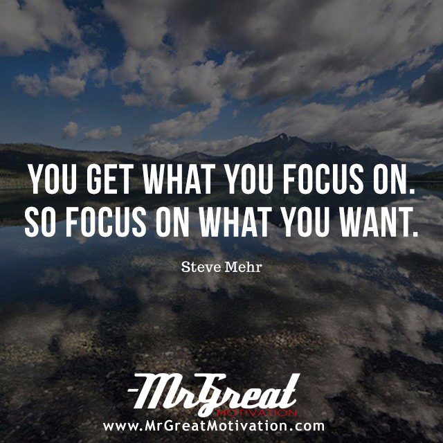 You get what you focus on. So focus on what you want. - Steve Mehr.