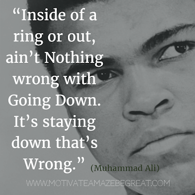 "71 Quotes About Life Being Hard But Getting Through It: ""Inside of a ring or out, ain't nothing wrong with going down. It's staying down that's wrong."" - Muhammad Ali"