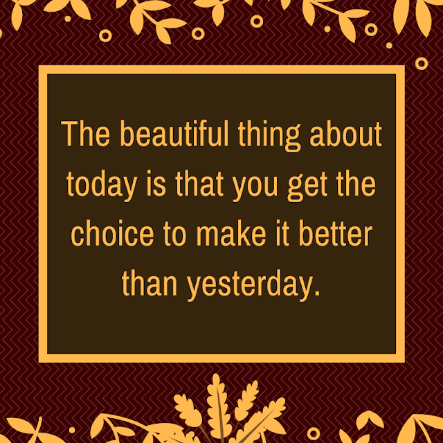 The beautiful thing about today is that you get the choice to make it better than yesterday.