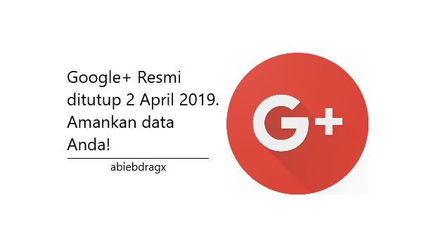 Pemberitahuan kepada pengguna media sosial Google Plus (Google+) mengingat pada tanggal 2 April 2019 layanan ini akan segera ditutup untuk lekas mengamankan data anda dengan cara membackupnya. Barangkali data tersebut penting dan berharga buat anda. abiebdragx