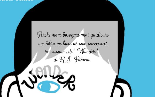 """Perché non bisogna mai giudicare un libro in base al suo successo: recensione di """"Wonder"""" di R.J. Palacio"""