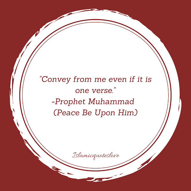 Convey from me even if it is one verse.  -Prophet Muhammad   (Peace Be Upon Him)