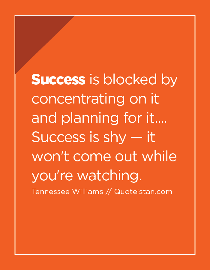 Success is blocked by concentrating on it and planning for it.... Success is shy — it won't come out while you're watching.