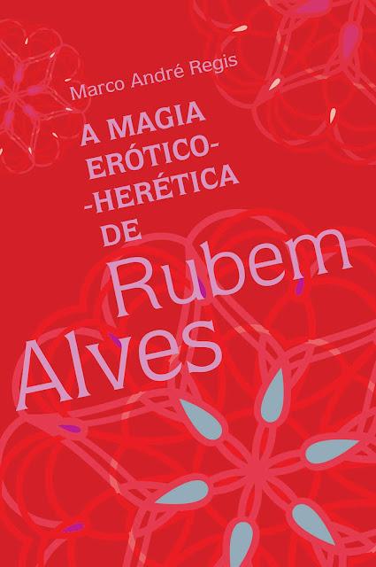 A magia erótico-herética de Rubem Alves - Marco André Regis