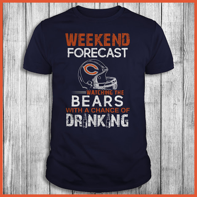 Weekend Forecast Watching The Chicago Bears With A Chance Of Drinking Shirt