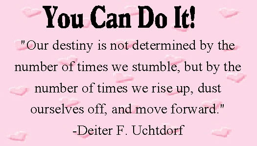 """Our destiny is not determined by the number of times we stumble, but by the number of times we rise up, dust ourselves off, and move forward."""