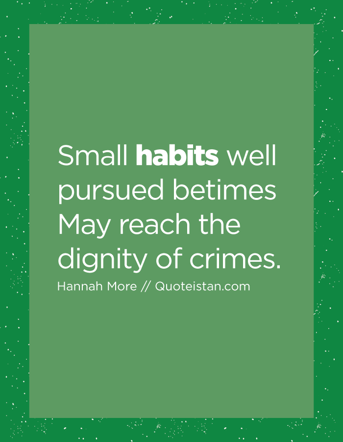 Small habits well pursued betimes May reach the dignity of crimes.