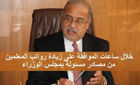 بشرى ساره - خلال ساعات الموافقة على زيادة رواتب المعلمين من مصادر مسئولة بمجلس الوزراء