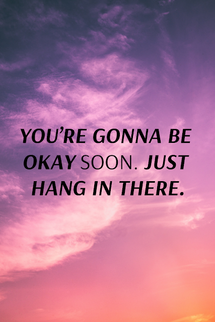 You are going to be okay. Just hang in there.