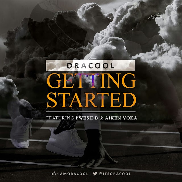 Music: Getting Started – Oracool ft Pwesh B & Aiken Voka |@ItsOracool