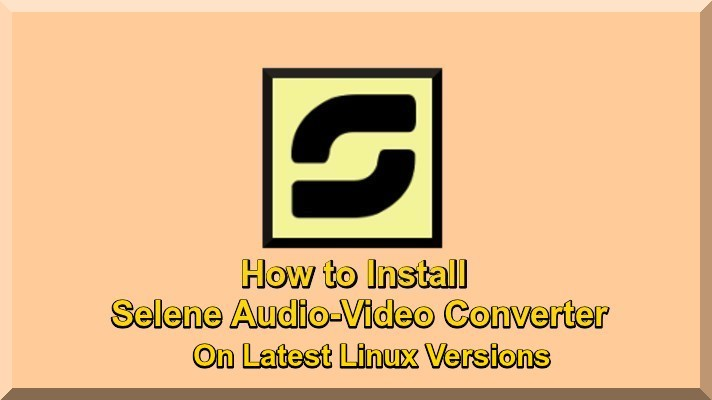 How to Install Selene Audio-Video Converter On Latest Linux Versions