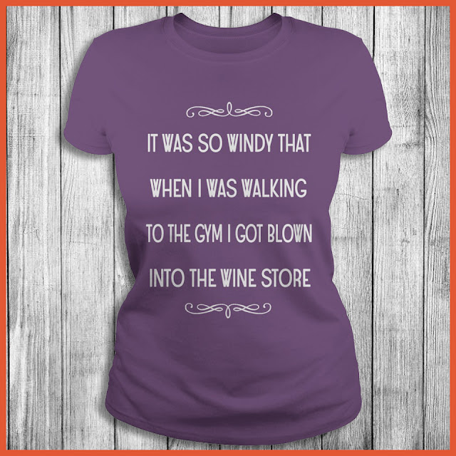 It Was So Windy That When I Was Walking To The Gym Got Blown Into The Wine Store Shirt