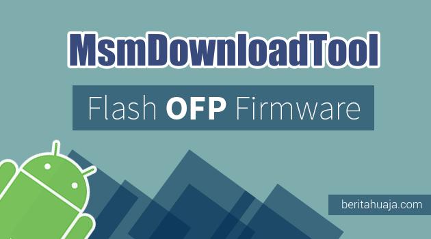 Cara Flash Firmware / Stock ROM OFP Menggunakan MSMDownloadTool
